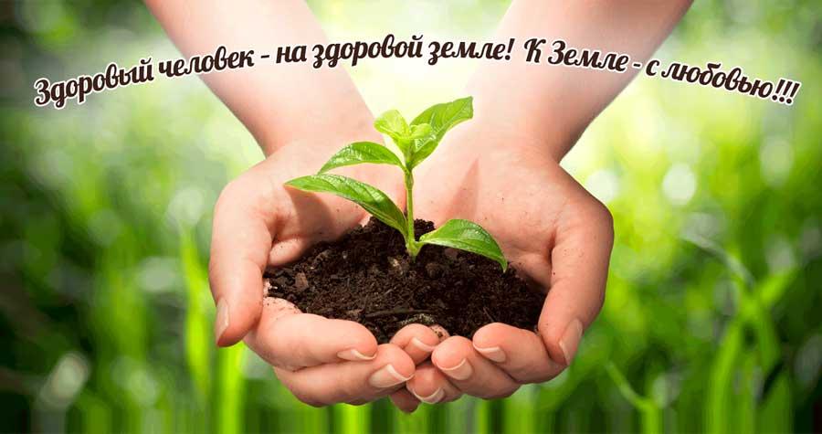 Здоровый человек – на здоровой земле!  К Земле - с любовью!!!